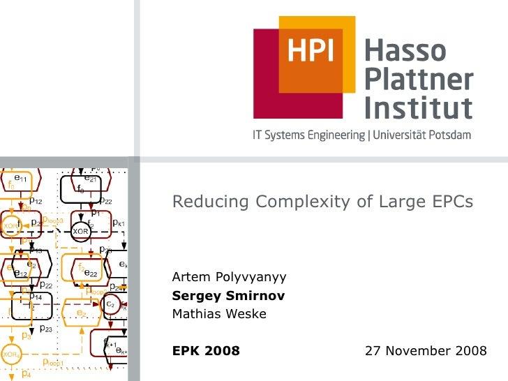 Reducing Complexity of Large EPCs Artem Polyvyanyy Sergey Smirnov Mathias Weske EPK 2008     27 November 2008
