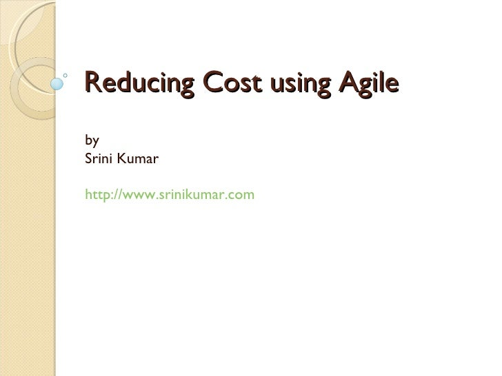 Reducing Cost using Agile by  Srini Kumar http://www.srinikumar.com