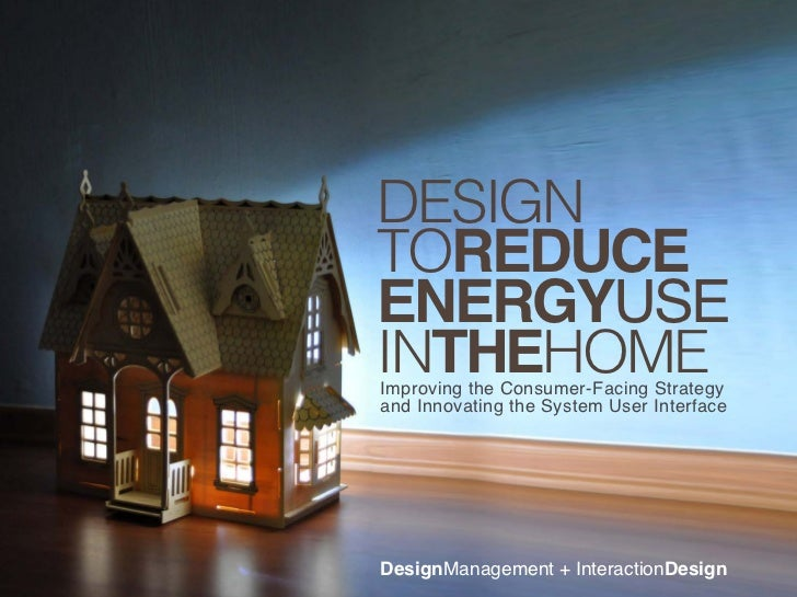 DESIGNTOREDUCEENERGYUSEINTHEHOMEImproving the Consumer-Facing Strategyand Innovating the System User InterfaceDesignManage...