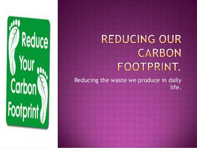 essays on reducing carbon footprint Carbon footprint essay you go abroad, one could take a boat and then hire a car, use the public transport facilities in that country the ice caps are melting that we barely have time to count how many are disappearing the carbon footprint is having a huge effect on our world we could all reduce our carbon footprint by our daily habits.