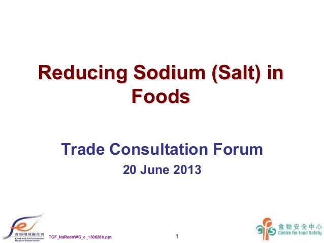 1 Reducing Sodium (Salt) inReducing Sodium (Salt) in FoodsFoods Trade Consultation Forum 20 June 2013 TCF_NaRednWG_e_13062...