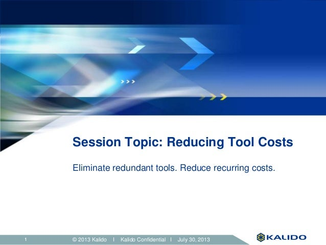 © 2013 Kalido I Kalido Confidential I July 30, 201311 Session Topic: Reducing Tool Costs Eliminate redundant tools. Reduce...