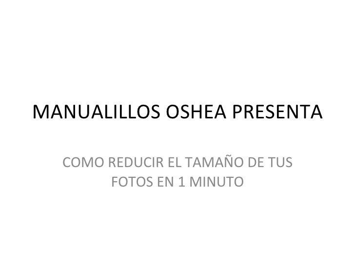 MANUALILLOS OSHEA PRESENTA COMO REDUCIR EL TAMAÑO DE TUS FOTOS EN 1 MINUTO