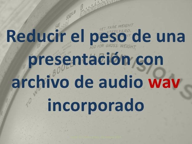 Ángel R. Puente Pérez. Diciembre 2010<br />Reducir el peso de una presentación con archivo de audio wavincorporado<br />