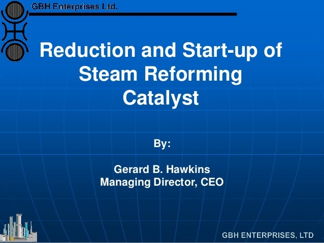 Reduction and Start-up of Steam Reforming Catalyst By: Gerard B. Hawkins Managing Director, CEO