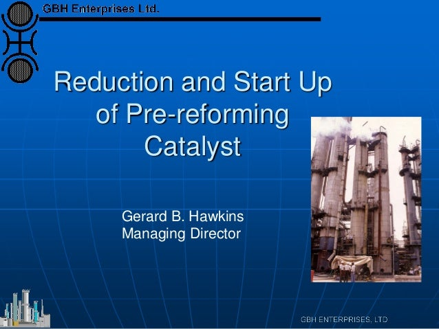Reduction and Start Up of Pre-reforming Catalyst Gerard B. Hawkins Managing Director