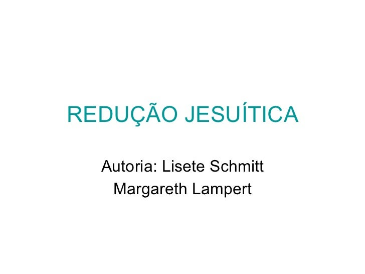 REDUÇÃO JESUÍTICA Autoria: Lisete Schmitt Margareth Lampert
