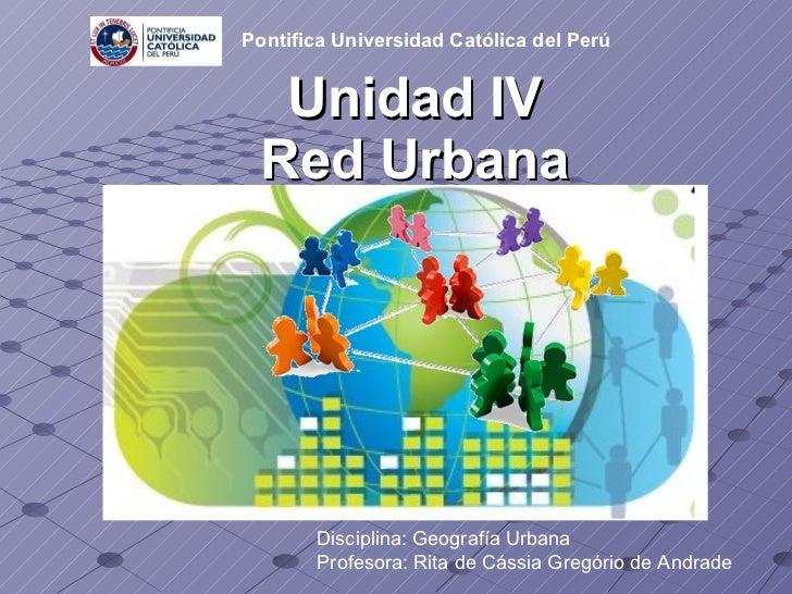 Unidad IV Red Urbana Disciplina: Geografía Urbana Profesora: Rita de Cássia Gregório de Andrade   Pontifica Universidad Ca...
