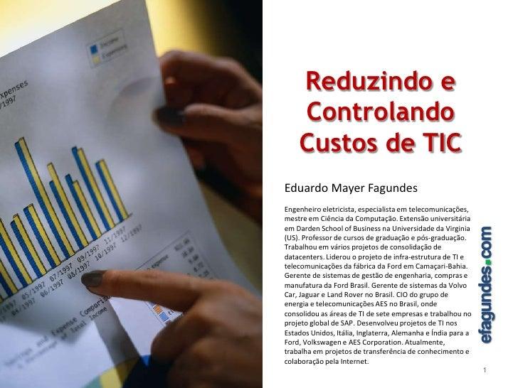 Reduzindo e Controlando Custos de TIC<br />1<br />Eduardo Mayer Fagundes<br />Engenheiro eletricista, especialista em tele...