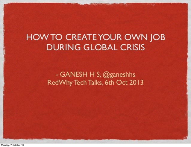HOW TO CREATEYOUR OWN JOB DURING GLOBAL CRISIS - GANESH H S, @ganeshhs RedWhy Tech Talks, 6th Oct 2013 Monday, 7 October 13
