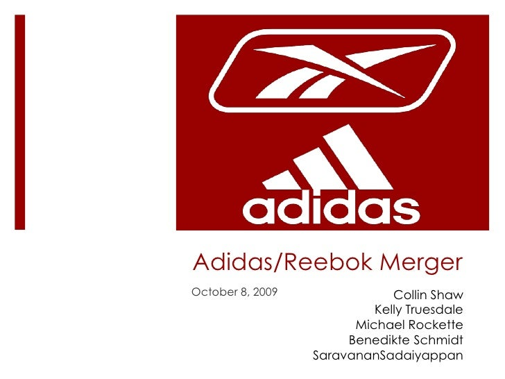 Adidas/Reebok Merger<br />October 8, 2009<br />Collin Shaw<br />Kelly Truesdale<br />Michael Rockette<br />Benedikte Schmi...