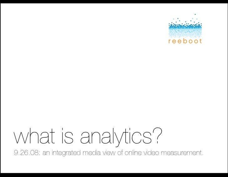 what is analytics?! 9.26.08: an integrated media view of online video measurement.!