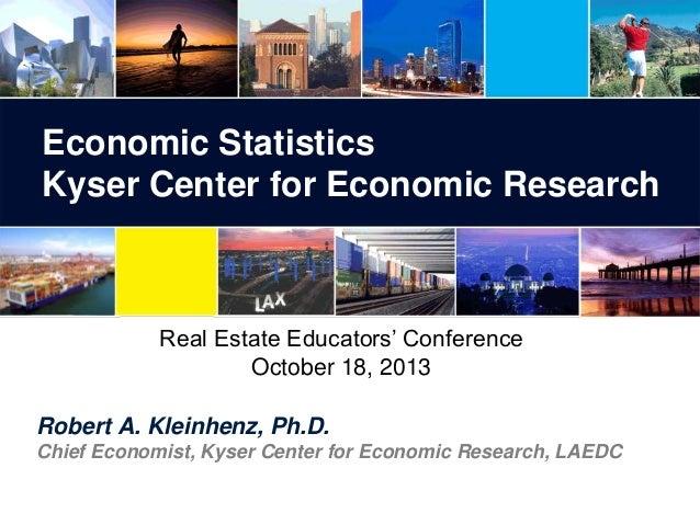 Economic Statistics Kyser Center for Economic Research  Real Estate Educators' Conference October 18, 2013  Robert A. Klei...