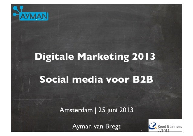 Digitale Marketing 2013Social media voor B2BAmsterdam | 25 juni 2013Ayman van Bregt