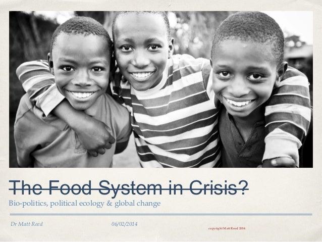 The Food System in Crisis? Bio-politics, political ecology & global change Dr Matt Reed  06/02/2014  copyright Matt Reed 2...