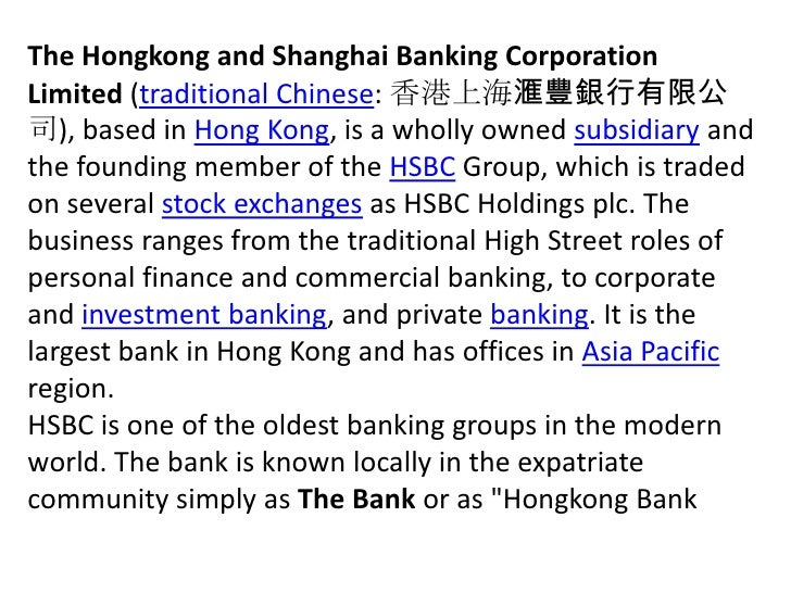 The Hongkong and Shanghai Banking Corporation Limited (traditional Chinese: 香港上海滙豐銀行有限公司), based in Hong Kong, is a wholly...