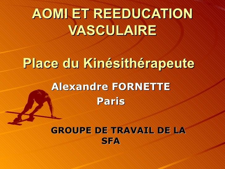 AOMI ET REEDUCATION VASCULAIRE   Place du Kinésithérapeute  Alexandre FORNETTE  Paris   GROUPE DE TRAVAIL DE LA SFA