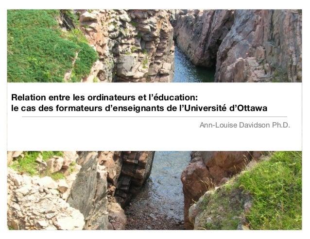 Relation entre les ordinateurs et l'éducation: le cas des formateurs d'enseignants de l'Université d'Ottawa Ann-Louise Dav...