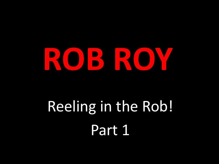 ROB ROY<br />Reeling in the Rob!<br />Part 1<br />