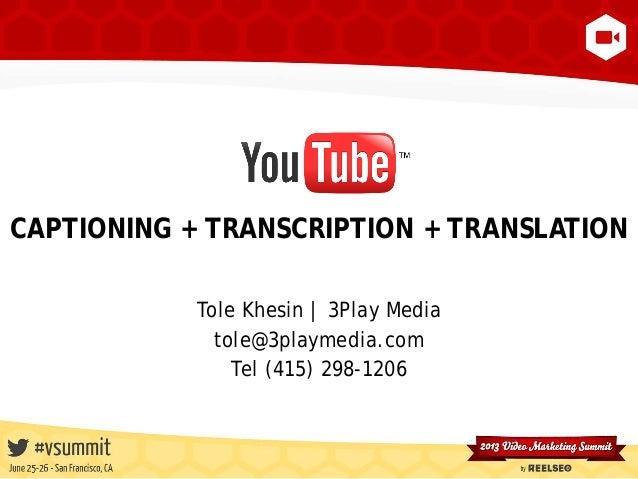 CAPTIONING + TRANSCRIPTION + TRANSLATION Tole Khesin | 3Play Media tole@3playmedia.com Tel (415) 298-1206