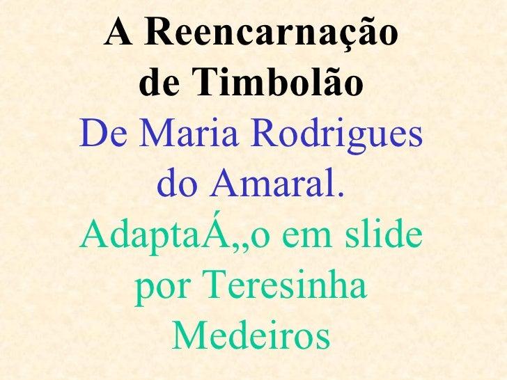 A Reencarnação de Timbolão De Maria Rodrigues do Amaral. Adaptação em slide por Teresinha Medeiros