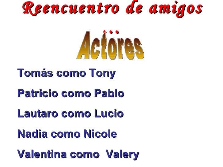 Reencuentro de amigos … Actores Tomás como Tony  Patricio como Pablo Lautaro como Lucio Nadia como Nicole  Valentina como ...