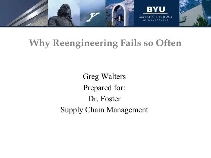Why Reengineering Fails so Often <ul><li>Greg Walters </li></ul><ul><li>Prepared for: </li></ul><ul><li>Dr. Foster </li></...