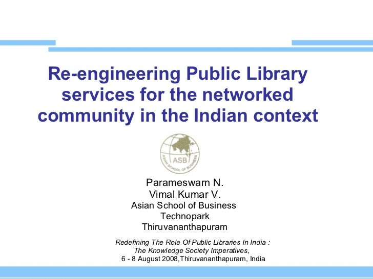 Re-engineering Public Library services for the networked community in the Indian context Parameswarn N. Vimal Kumar V. Asi...