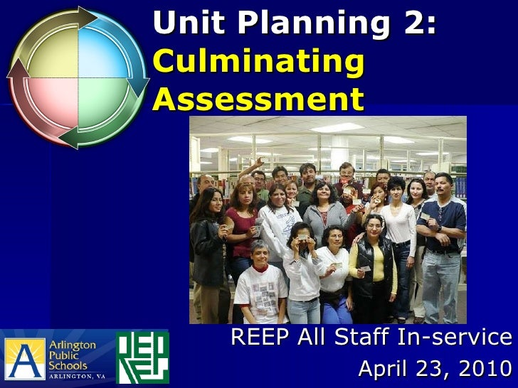 Unit Planning 2:  Culminating Assessment REEP All Staff In-service April 23, 2010