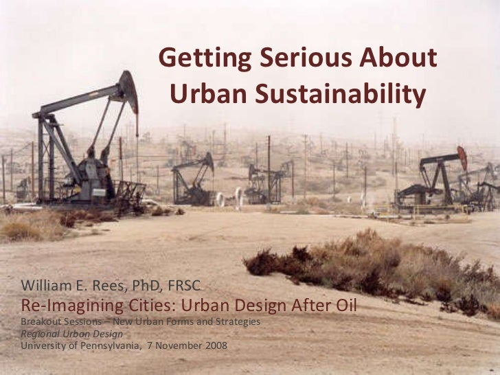 Getting Serious About Urban Sustainability William E. Rees, PhD, FRSC Re-Imagining Cities: Urban Design After Oil Breakout...