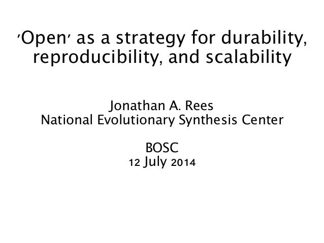 'Open' as a strategy for durability, reproducibility, and scalability Jonathan A. Rees National Evolutionary Synthesis Cen...