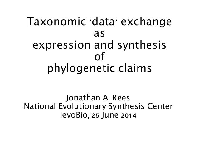 Taxonomic 'data' exchange as expression and synthesis of phylogenetic claims Jonathan A. Rees National Evolutionary Synthe...