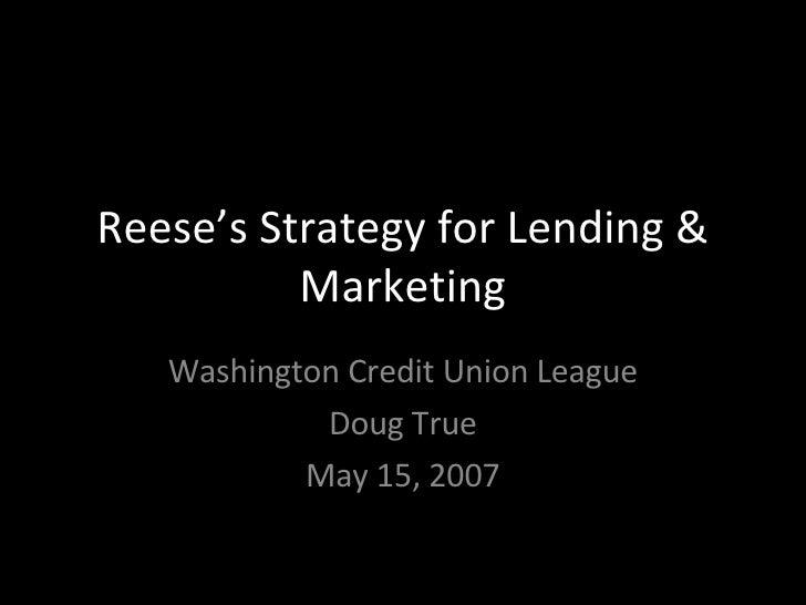 Reese's Strategy for Lending & Marketing Washington Credit Union League Doug True May 15, 2007