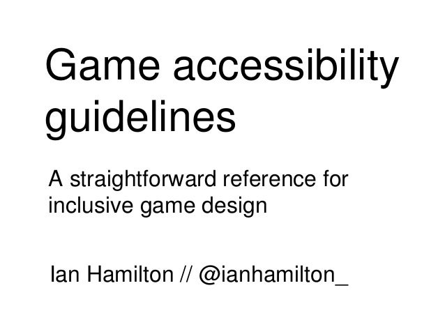 Game accessibility guidelines A straightforward reference for inclusive game design Ian Hamilton // @ianhamilton_