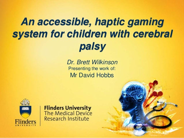 An accessible, haptic gaming system for children with cerebral palsy Dr. Brett Wilkinson Presenting the work of:  Mr David...
