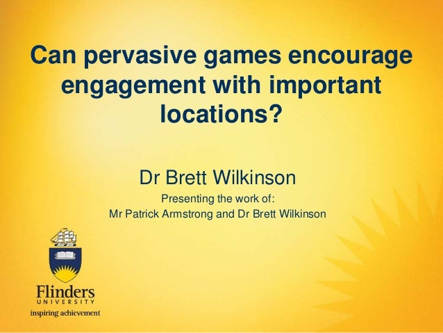Can pervasive games encourage engagement with important locations? Dr Brett Wilkinson Presenting the work of: Mr Patrick A...