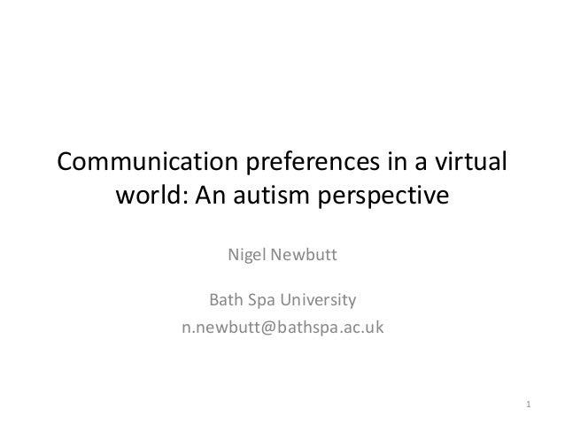 Communication preferences in a virtual world: An autism perspective Nigel Newbutt Bath Spa University n.newbutt@bathspa.ac...