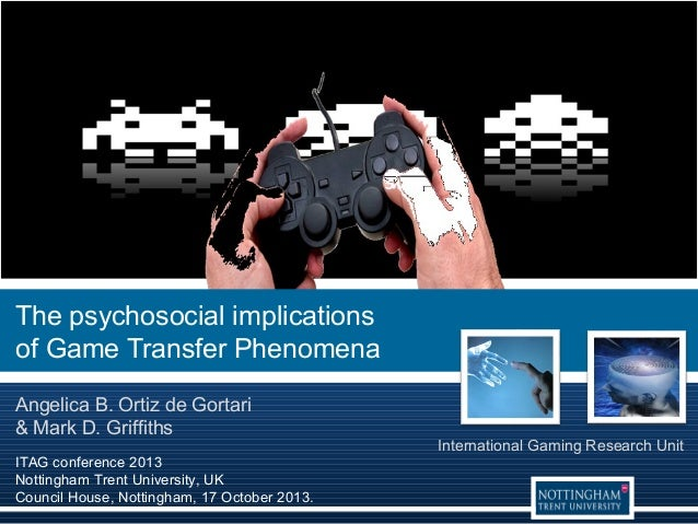 The psychosocial implications of Game Transfer Phenomena Angelica B. Ortiz de Gortari & Mark D. Griffiths ITAG conference ...