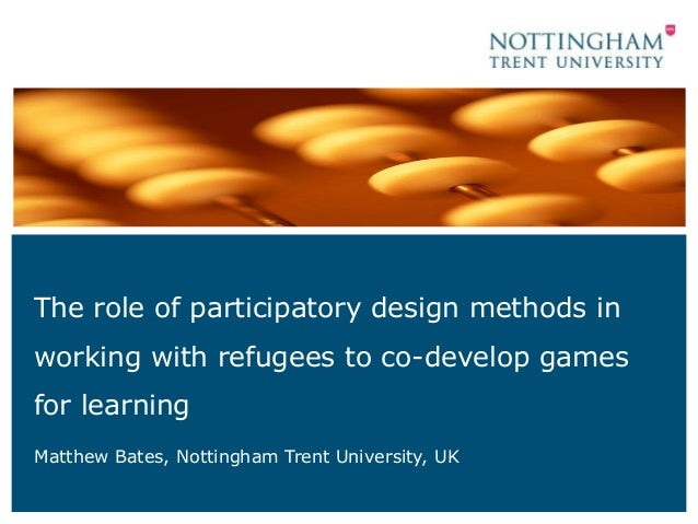 The role of participatory design methods in working with refugees to co-develop games for learning Matthew Bates, Nottingh...
