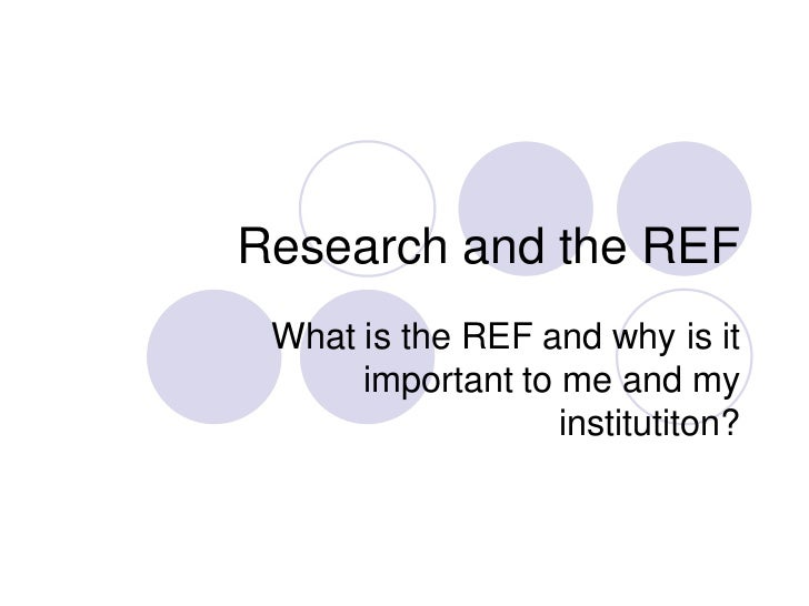 Research and the REF What is the REF and why is it      important to me and my                   institutiton?