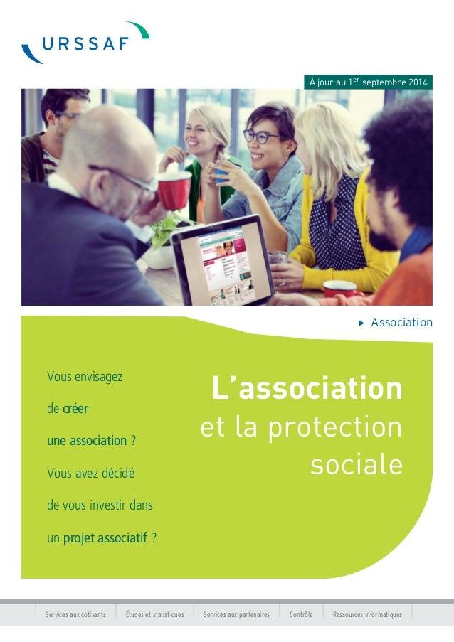 À jour au 1er septembre 2014  Association  L'association  et la protection  sociale  Vous envisagez  de créer  une associa...