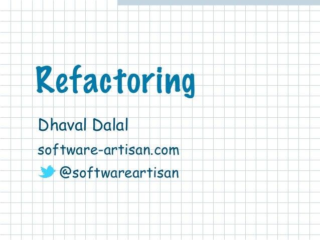 Refactoring  Dhaval Dalal  software-artisan.com  @softwareartisan