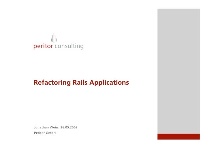 Refactoring Rails Applications     Jonathan Weiss, 26.05.2009 Peritor GmbH