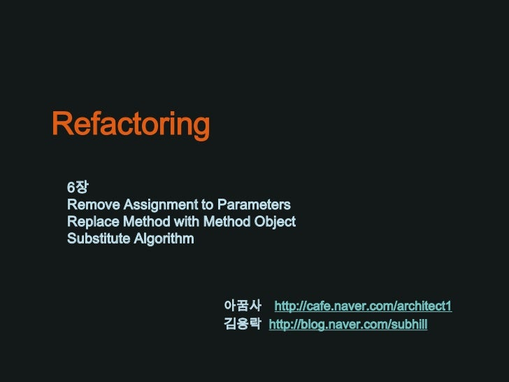Refactoring<br />6장<br />Remove Assignment to Parameters<br />Replace Method with Method Object<br />Substitute Algorithm<...