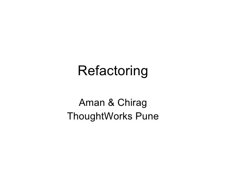 Refactoring Aman & Chirag ThoughtWorks Pune
