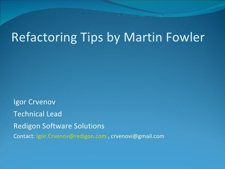 Refactoring Tips by Martin Fowler <ul><li>Igor Crvenov </li></ul><ul><li>Technical Lead </li></ul><ul><li>Redigon Software...