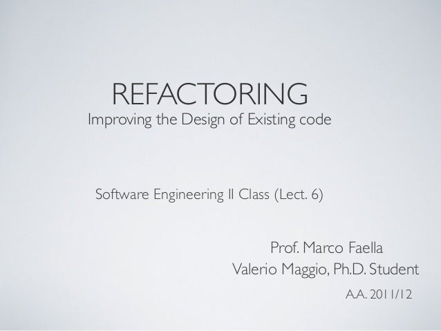 REFACTORING Improving the Design of Existing code Software Engineering II Class (Lect. 6) Valerio Maggio, Ph.D. Student A....