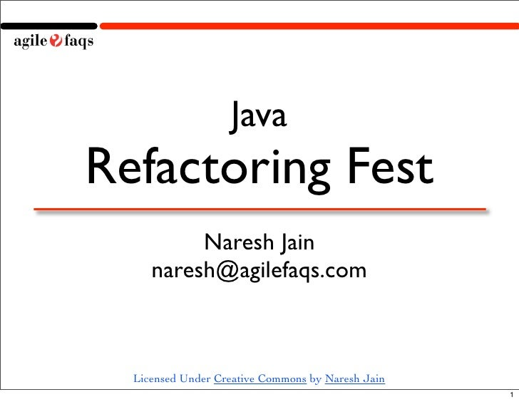 Java Refactoring Fest           Naresh Jain      naresh@agilefaqs.com      Licensed Under Creative Commons by Naresh Jain ...