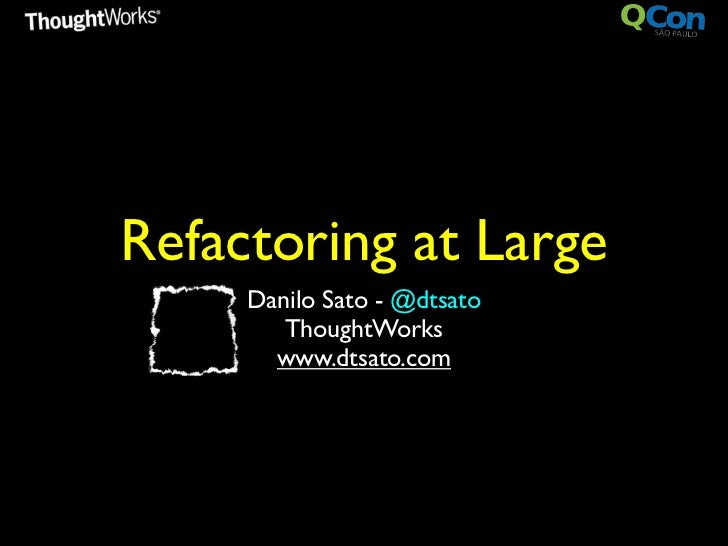 Refactoring at Large     Danilo Sato - @dtsato        ThoughtWorks       www.dtsato.com