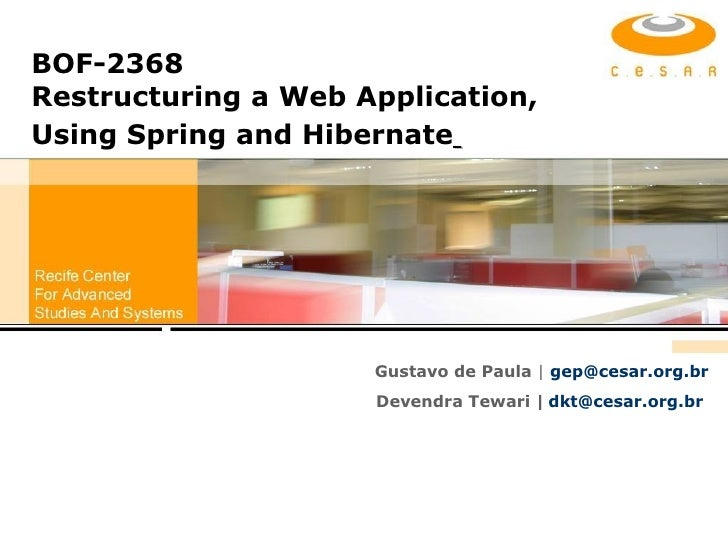 BOF-2368 Restructuring a Web Application, Using Spring and Hibernate   Gustavo de Paula  |   [email_address] Devendra Tewa...